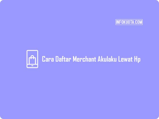 Cara Daftar Merchant Akulaku Lewat Hp