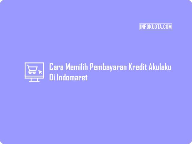 Cara Memilih Pembayaran Kredit Akulaku di Indomaret