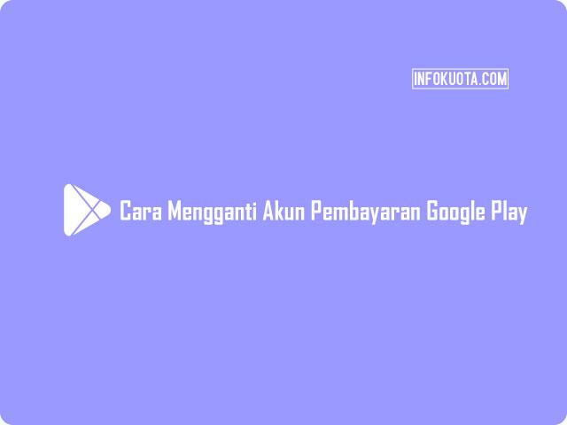 Cara Mengganti Akun Pembayaran Google Play